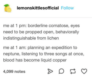 Dank, Neptune, and Songs: lemonskittlesofficial Follow  me at 1 pm: borderline comatose, eyes  need to be propped open, behaviorally  indistinguishable from lichen  me at 1 am: planning an expedition to  neptune, listening to three songs at once,  blood has become liquid copper  4,099 notes Oddly accurate