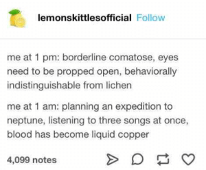 23+ Most Liked Tumblr Posts of 2019 – Page 2 – The Webly: lemonskittlesofficial Follow  me at 1 pm: borderline comatose, eyes  need to be propped open, behaviorally  indistinguishable from lichen  me at 1 am: planning an expedition to  neptune, listening to three songs at once,  blood has become liquid copper  4,099 notes 23+ Most Liked Tumblr Posts of 2019 – Page 2 – The Webly