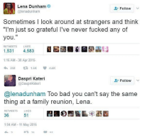 "America, Bad, and Facebook: Lena Dunham  @lenadunham  Follow  Sometimes I look around at strangers and think  ""I'm just so grateful I've never fucked any of  you.""  RETWEETS  LIKES  1,531 4,583  531 45  1:16 AM -30 Apr 2015  258 仁 1.5K 4.6K  Daspri Kateri  @DaspriKateri  Follow  @lenadunham Too bad you can't say the same  thing at a family reunion, Lena.  RETWEETS  LIKES  36  51  1:04 AM 11 May 2015 LIKE & TAG YOUR FRIENDS ------------------------- 🚨Partners🚨 😂@the_typical_liberal 🎙@too_savage_for_democrats 📣@the.conservative.patriot Follow: @rightwingsavages & Like us on Facebook: The Right-Wing Savages Follow my backup page @tomorrowsconservatives -------------------- conservative libertarian republican democrat gop liberals maga makeamericagreatagain trump liberal american donaldtrump presidenttrump american 3percent maga usa america draintheswamp patriots nationalism sorrynotsorry politics patriot patriotic ccw247 2a 2ndamendment"