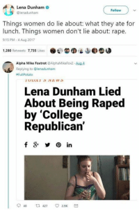 College, Memes, and Potato: Lena Dunham  @lenadunham  Follow  Things women do lie about: what they ate for  lunch. Things women don't lie about: rape.  9:15 PM-4 Aug 2017  1,280 Retweets 7,735 Likes .  'L  ©圆  Alpha Mike Foxtrot @AlphaMikeFox2 Aug 4  Replying to @lenadunham  #Ful|Potato  Lena Dunham Lied  About Being Raped  by 'College  Republican'