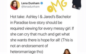 PSA she does not endorse hetero marriage: Lena Dunham  @lenadunham  Hot take: Ashley I & Jared's Bachelor  in Paradise love story should be  required viewing for every messy girl. If  she can cry that much and get what  she wants there is hope for all! (This is  not an endorsement of  heteromarriage tho) PSA she does not endorse hetero marriage