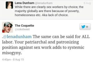 "Love, Omg, and Sex: Lena Dunham @lenadunham  While there are clearly sex workers by choice, the  majority globally are there because of poverty,  homelessness etc. Aka lack of choice  8 Aug  The Coquette  @coketweet  @lenadunham The same can be said for ALL  labor. Your patriarchal and patronizing  position against sex work adds to systemic  misogyny.  4:40pm-8 Aug 15 ghettofabulous:  thepetitemuse:  theblamegabe:  reblogging this again  "" When we isolate prostitution as problematicrelative to other jobs and other forms of sexual contact, we missp l u m a s u m a q17an opportunity to understand all forms of wage labor as exploitativeand minimize the extent to which all women have been confronted (atone time or another) with the choice to leverage their sexuality in orderto gain access to resources."" - Pluma Sumaq  Hilary's supporters are so problematic   i love EVERYTHING about this i just peed un poquito omg"