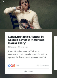 American Horror Story, Billboard, and Twitter: Lena Dunham to Appear in  Season Seven of 'American  Horror Story'  Billboard 3 hours ago  Ryan Murphy took to Twitter to  announce that Lena Dunham is set to  appear in the upcoming season of 'A..  279  45 Comments  Share <p>I don&rsquo;t know what y'all are upset about, this woman is the very definition of an American horror story.</p>