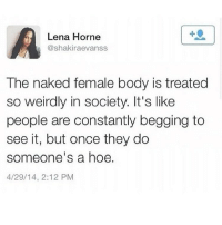 Complex, Energy, and Memes: Lena Horne  @shakiraevanss  The naked female body is treated  so weirdly in society. It's like  people are constantly begging to  see it, but once they do  someone's a hoe.  4/29/14, 2:12 PM If men weren't so scared of women they would stop oppressing them... You continue to sacrifice her because you have lost yourself. You still call her names based on your sexual desires for her. Subjugate her into positions that masturbate your inherent inferiority complexes. You aren't as great as her, you were born this way, it's okay to admit it. You were her, but your XX became an Xy. The y chromosome signifies that you are a male. She created you not the other way around. She only needs your seed to create life, but you need her for life itself. So you enslave her, mutilate her amongst other males, as you do you rob yourself of your own humanity. You look to men for the infinite answers to life's eternal questions, you believe the ideas of the men that came before you, these men who perpetuated this madness called sexism. Really it's just males who dislocated themselves from their female energies, trying to become whole again. Females are complimentary to males and males to females. But when men created these systems based upon their false ideas of superiority, honestly they were basing this on their real feelings of inferiority. Sisters I wish I could destroy their machines, their weapons and their systems. I will do my best to stop their destructive ways and reestablish the old ones of your nurturing cycles. To create new ways of our endless beauty. If you are against the female you are against yourself and more importantly you are against life herself. Why is it that men cannot see that jokes of women being whores but men being victors make only a fool out of every man reading this. It is for the brothers to awaken those who don't want to share power. Males try to hold on to power for fear of losing it, forgetting that when you share power you double it... chakabars