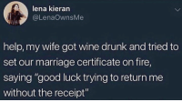 """Drunk, Fire, and Goals: lena kieran  @LenaOwnsMe  help, my wife got wine drunk and tried to  set our marriage certificate on fire,  saying """"good luck trying to return me  without the receipt"""" Goals."""