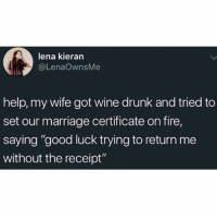 "Drunk, Fire, and Funny: lena kieran  @LenaOwnsMe  help, my wife got wine drunk and tried to  set our marriage certificate on fire,  saying ""good luck trying to return me  without the receipt"" Halp @insta.single 😂😂"