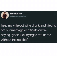 "Drunk, Fire, and Funny: lena kieran  @LenaOwnsMe  help, my wife got wine drunk and tried to  set our marriage certificate on fire,  saying ""good luck trying to return me  without the receipt"" Marriage goals with @drunkbetch 😭"