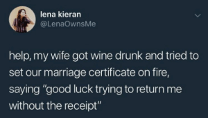 "Drunk, Fire, and Funny: lena kieran  @LenaOwnsMe  help, my wife got wine drunk and tried to  set our marriage certificate on fire,  saying ""good luck trying to return me  without the receipt"" Unlucky Husband. via /r/funny https://ift.tt/2yIITNM"