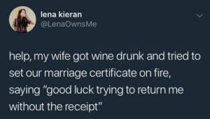 "Dank, Drunk, and Fire: lena kieran  @LenaOwnsMe  help, my wife got wine drunk and tried to  set our marriage certificate on fire,  saying ""good luck trying to return me  without the receipt"" Fun AND smart."