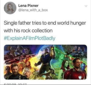 Explain A Film Plot Badly: Lena Pixner  @lena_with_a_box  Single father tries to end world hunger  with his rock collection  #ExplainAFilmPlotBadly  5/10/18 10:17 Explain A Film Plot Badly