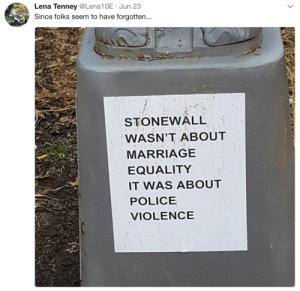 """Marriage, Police, and Riot: Lena Tenney@Lena10E Jun 23  Since folks seem to have forgotten...  STONEWALL  WASN'T ABOUT  MARRIAGE  EQUALITY  IT WAS ABOUT  POLICE  VIOLENCE gaywrites:""""The first Pride was a riot."""""""