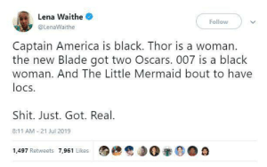 Representation represent!: Lena Waithe  Follow  @LenaWaithe  Captain America is black. Thor is a woman.  the new Blade got two Oscars. 007 is a black  woman. And The Little Mermaid bout to have  locs  Shit. Just. Got. Real  8:11 AM 21 Jul 2019  1,497 Retweets 7,961 Likes Representation represent!