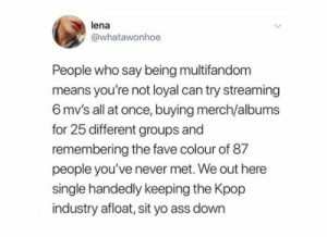 Ass, Yo, and Fave: lena  @whatawonhoe  People who say being multifandom  means you're not loyal can try streaming  6 mv's all at once, buying merch/albums  for 25 different groups and  remembering the fave colour of 87  people you've never met. We out here  single handedly keeping the Kpop  industry afloat, sit yo ass down EMOTiON RƎVO⅃iUTiON!
