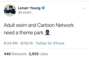 Okay, so tell me why this haven't been thought of before.: Lenarr Young  @Lenarr_  Adult swim and Cartoon Network  need a theme park  6:04 PM 8/18/19 Twitter for iPhone  440 Retweets 2,055 Likes Okay, so tell me why this haven't been thought of before.