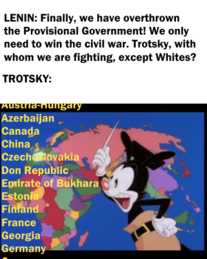 China, Canada, and Civil War: LENIN: Finally, we have overthrown  the Provisional Government! We only  need to win the civil war. Trotsky, with  whom we are fighting, except Whites?  TROTSKY:  Austria-Hugary  Azerbaijan  Canada  China  Czech lovakia  Don Republic  Epirate of Bukhara  Estonia  Finland  France  Georgia  Germany Headquarters of the Bolsheviks, 1918, colorized