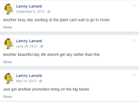 """Beautiful, Lenny, and Life: Lenny Lenard  September 6, 2012-  Another busy day working at the plant cant wait to go to moes  Share  Lenny Lenard  June 28, 2012  Another beautiful day life doesnt get any better than this  Share  Lenny Lenard  May 14,2012  Just got another promotion bring on the big bucks  Share <p><a href=""""http://grumsal.tumblr.com/post/123786495080/im-so-happy-for-lenny"""" class=""""tumblr_blog"""">grumsal</a>:</p><blockquote><p>im so happy for lenny</p></blockquote>"""