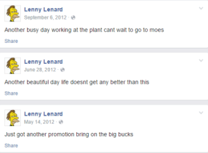 grumsal:im so happy for lenny: Lenny Lenard  September 6, 2012-  Another busy day working at the plant cant wait to go to moes  Share  Lenny Lenard  June 28, 2012  Another beautiful day life doesnt get any better than this  Share  Lenny Lenard  May 14,2012  Just got another promotion bring on the big bucks  Share grumsal:im so happy for lenny