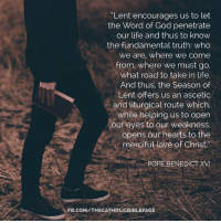 """Pope Benedict XVI: """"Lent encourages us to let  the Word of God penetrate  our life and thus to know  the fundamental truth: Who  We are, where we come  from, where we must go,  what road to take in life.  And thus, the Season of  Lent offers us an ascetic  and liturgical route which,  while helping us to open  our eyes to our weakness,  opens our hearts to the  merciful love of Christ.""""  POPE BENEDICT XVI  FB.COM/THECATHOLICBIBLE PAGE"""