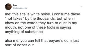 """Cum, White, and Leo: leo  @adrenaline etc  me: this site is white noise. i consume these  """"hot takes"""" by the thousands, but when i  chew on the words they turn to dust in my  mouth. not one of these fools is saying  anything of substance  also me: you can tell that eeyore's cum just  sort of oozes out Opinions"""