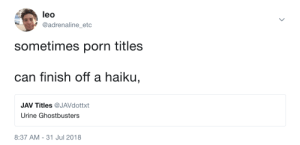 Haiku, Porn, and Ghostbusters: leo  @adrenaline_etc  sometimes porn titles  can finish off a haiku,  JAV Titles @JAVdottxt  Urine Ghostbusters  8:37 AM-31 Jul 2018 Haiku