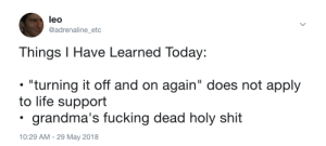 "Fucking, Life, and Shit: leo  @adrenaline_etc  Things I Have Learned Today:  ""turning it off and on again"" does not apply  to life support  grandma's fucking dead holy shit  10:29 AM- 29 May 2018 whitepeopletwitter:That's modern medicine, I guess"
