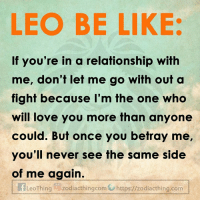 The last day of Leo Season!: LEO BE LIKE  If you're in a relationship with  me, don't let me go with out a  fight because I'm the one who  will love you more than anyone  could. But once you betray me,  you'll never see the same side  of me again.  LeoThing zodiacthingcom https://zodiacthing.com The last day of Leo Season!