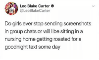Girls, Home, and Text: Leo Blake Carter  @LeoBlakeCarter  Do girls ever stop sending screenshots  in group chats or will I be sitting in a  nursing home getting roasted for a  goodnight text some day Screenshots till I die