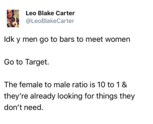 Target, Tumblr, and Blog: Leo Blake Carter  @LeoBlakeCarter  Idk y men go to bars to meet women  Go to Target.  The female to male ratio is 10 to 1 &  they're already looking for things they  don't need. mojojojoe:  LSKDKAKDNKDMSMDKFNAS  Wowwwwww yes