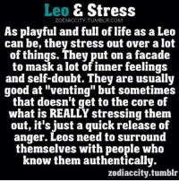 """Life, Tumblr, and Control: Leo E Stress  ZODIACCITY TUMBLR.COM  As playful and full of life as a Leo  can be, they stress out over a lot  of things. They put on a facade  to mask a lot of innerfeelings  and self-doubt. They are usually  good at """"venting"""" but sometimes  that doesn't get to the core of  what is REALLY stressing them  out, it's just a quick release of  anger. Leos need to surround  themselves with people who  know them authentically.  zodiaccity tumblr Feb 10, 2017. Find a compromise in a relationship with your partner. Your need for freedom is emphasized, while your partner wants to control you. You won't be  .... ...FOR FULL HOROSCOPE VISIT: http://horoscope-daily-free.net"""