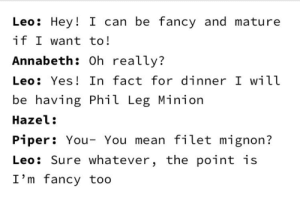 Filet Mignon huh.: Leo: Hey! I can be fancy and mature  if I want to!  Annabeth: Oh really?  Leo: Yes! In fact for dinner I will  be having Phil Leg Minion  Hazel:  Piper: You- You mean filet mignon?  Leo: Sure whatever, the point is  I'm fancy too Filet Mignon huh.