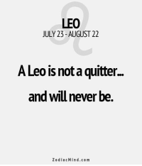 Apr 7, 2016. You don't have much inspiration for work. You do only what you have to, nothing more. In your free time, you are full of energy, and you are not   ... ...FOR FULL HOROSCOPE VISIT: http://horoscope-daily-free.net: LEO  JULY 23-AUGUST 22  A Leo is nota quitter.  and wilu never be  ZodiacMind.co m Apr 7, 2016. You don't have much inspiration for work. You do only what you have to, nothing more. In your free time, you are full of energy, and you are not   ... ...FOR FULL HOROSCOPE VISIT: http://horoscope-daily-free.net