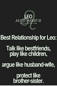 Arguing, Children, and Best: LEO  JULY 23-AUGUST 22  z o d i a c Min d c o m  Best Relationship for Leo:  Talk like bestfriends  play like children,  argue like husbandwife,  protect like  brother SIster.
