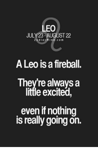 Fireball, Yes, and Dia: LEO  JULY 23-AUGUST 22  Z o dia c M in d CO m  A Leo is a fireball.  Theyre always a  little excited,  even if nothing  is really goingon. 😂😂😂😂😂😂 Yes! Iam always excited coz im a #FieryLeo 😎😘😘😘😘 #TheMoreYouKnow