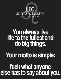 Life, Free, and Fuck: LEO  JULY 23- AUGUST 22  ZodiacMind.com  You alwavs live  life to the fullest and  do big things.  Your motto is simple:  fuck what anyone  else has to say about you. Feb 16, You could use jogging or some other moderate ..... FULL HOROSCOPE: http://horoscope-daily-free.net/leo
