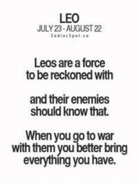 Enemies, War, and Leo: LEO  JULY 23-AUGUST 22  ZodiacSpot.co  Leos are a force  to be reckoned with  and their enemies  should know that.  When you go to war  with them you better bring  everything you have.