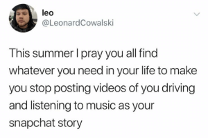 Listening To Music: leo  @LeonardCowalski  This summer I pray you all find  whatever you need in your life to make  you stop posting videos of you driving  and listening to music as your  snapchat story