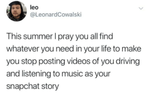 I do this all the time though: leo  @LeonardCowalski  This summer I pray you all find  whatever you need in your life to make  you stop posting videos of you driving  and listening to music as your  snapchat story I do this all the time though