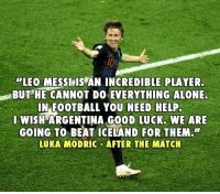 """Class haha 😂✋🏆: """"LEO MESSI,IS AN INCREDIBLE PLAYER  BUTHE CANNOT DO EVERYTHING ALONE.  IN FOOTBALL YOU NEED HELP  WISH ARGENTINA GO0D LUCK. WE ARE  GOING TO BEAT ICELAND FOR THEM.  LUKA MODRIC AFTER THE MATCH Class haha 😂✋🏆"""