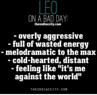 "Feb 23, 2017. The fact that you have maximum support from your associates is very important to you. They encourage and motivate you to be even ... ...FOR FULL HOROSCOPE VISIT: http://horoscope-daily-free.net/leo: LEO  ON A BAD DAY  the zodiaccity.com  overly aggressive  full of wasted energy  melodramatic to the max  cold-hearted, distant  feeling like ""it's me  against the world""  THE Z0DI ACCI TY. C 0 M Feb 23, 2017. The fact that you have maximum support from your associates is very important to you. They encourage and motivate you to be even ... ...FOR FULL HOROSCOPE VISIT: http://horoscope-daily-free.net/leo"