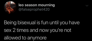 Leo Season: leo season mourning  @falseprophet420  Being bisexual is fun until you have  sex 2 times and now you're not  allowed to anymore