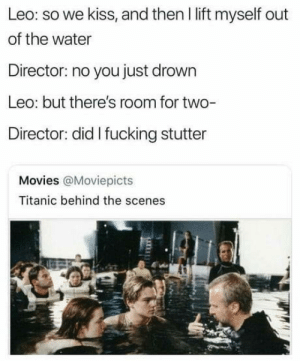 Behind the scenes: Leo: so we kiss, and then I lift myself out  of the water  Director: no you just drown  Leo: but there's room for two-  Director: did I fucking stutter  Movies @Moviepicts  Titanic behind the scenes Behind the scenes