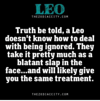 Leo rule..: LEO  THE ZODIAC CITY COM  Truth be told, a Leo  doesn't know how to deal  with being ignored. They  take it pretty much as a  blatant slap in the  face...and will likely give  you the same treatment.  THE Z DIACCITY COM Leo rule..