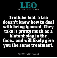 Apr 10, 2016. A favorable day for starting a new business. If you had something like that in mind, there is no need to  ... ...FOR FULL HOROSCOPE VISIT: http://horoscope-daily-free.net/leo: LEO  THEZODIACCITY, COM  Truth be told, a Leo  doesn't know how to deal  with being ignored. They  take it pretty much as a  blatant slap in the  face...and will likely give  you the same treatment.  THEZODIACCITY. COM Apr 10, 2016. A favorable day for starting a new business. If you had something like that in mind, there is no need to  ... ...FOR FULL HOROSCOPE VISIT: http://horoscope-daily-free.net/leo