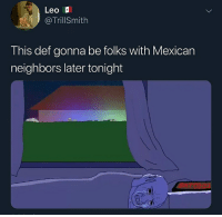 Christmas, Dick, and Neighbors: Leo  @TrillSmith  This def gonna be folks with Mexican  neighbors later tonight  SATOC I'm giving my gf my dick for Christmas wbu