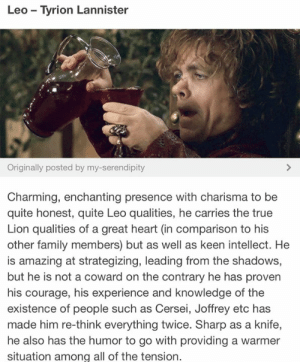 Family, True, and Heart: Leo Tyrion Lannister  Originally posted by my-serendipity  Charming, enchanting presence with charisma to be  quite honest, quite Leo qualities, he carries the true  Lion qualities of a great heart (in comparison to his  other family members) but as well as keen intellect. He  is amazing at strategizing, leading from the shadows,  but he is not a coward on the contrary he has proven  his courage, his experience and knowledge of the  existence of people such as Cersei, Joffrey etc has  made him re-think everything twice. Sharp as a knife,  he also has the humor to go with providing a warmer  situation among all of the tension.