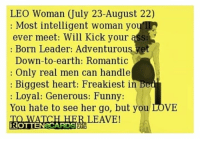 Ass, Funny, and Love: LEO Woman July 23-August 22)  Most intelligent woman you  ever meet: Will Kick your ass R  Born Leader: Adventurous ve  Down-to-earth: Romantic  Only real men can handle  Biggest heart: Freakiest in  Loyal: Generous: Funny:  You hate to see her go, but you LOVE  LEAVE!  ROTTENeCARDSER