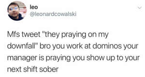 """Work, Domino's, and Sober: leo  y lube  @leonardcowalski  Mfs tweet """"they praying on my  downfall"""" bro you work at dominos your  manager is praying you show up to your  next shift sober Suffering from success"""