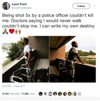 Blackpeopletwitter, Destiny, and Police: Leon Ford  @LeonFordSpeaks  Follow  Being shot 5x by a police officer couldn't kill  me. Doctors saying I would never walk  couldn't stop me. I can write my own destiny  2:25 PM - 7 Aug 2017  31,941 Retweets 71,284 Likes <p>He walks again! 🙌 (via /r/BlackPeopleTwitter)</p>
