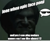 epic face: leon when epic face poop  andyesican play mature  games cuziam like almest 12