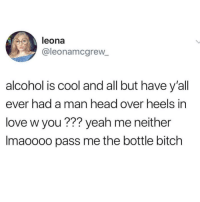 Lmaoo 😂😂😂😂😂😂 🔥 Follow Us 👉 @latinoswithattitude 🔥 latinosbelike latinasbelike latinoproblems mexicansbelike mexican mexicanproblems hispanicsbelike hispanic hispanicproblems latina latinas latino latinos hispanicsbelike: leona  @leonamcgrew  alcohol is cool and all but have y'all  ever had a man head over heels in  love w you ??? yeah me neither  Imaoooo pass me the bottle bitch Lmaoo 😂😂😂😂😂😂 🔥 Follow Us 👉 @latinoswithattitude 🔥 latinosbelike latinasbelike latinoproblems mexicansbelike mexican mexicanproblems hispanicsbelike hispanic hispanicproblems latina latinas latino latinos hispanicsbelike